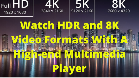Watch HDR and 8K Video Formats With A High-end Multimedia Player